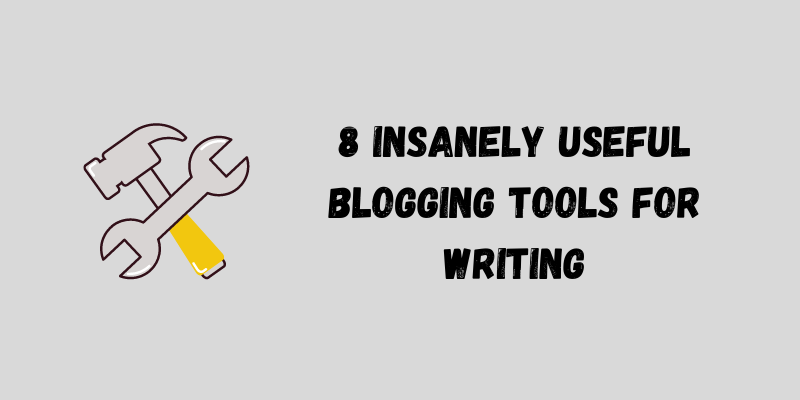 8 Insanely Useful Blogging Tools for Writing
